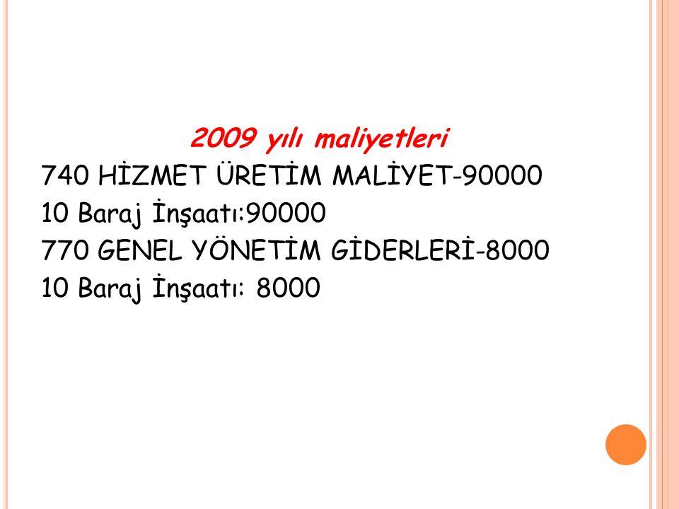 2009 yılı maliyetleri 740 HİZMET ÜRETİM MALİYET-90000 10 Baraj İnşaatı:90000 770 GENEL YÖNETİM GİDERLERİ-8000 10 Baraj İnşaatı: 8000