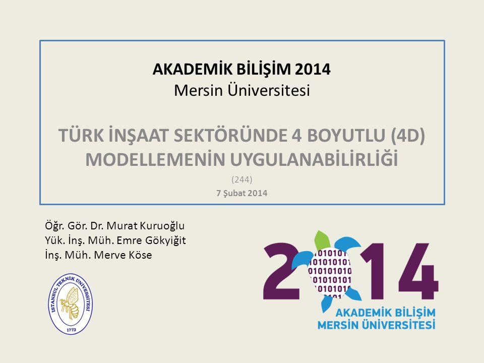 AKADEMİK BİLİŞİM 2014 Mersin Üniversitesi TÜRK İNŞAAT SEKTÖRÜNDE 4 BOYUTLU (4D) MODELLEMENİN UYGULANABİLİRLİĞİ (244) 7 Şubat 2014 Öğr. Gör. Dr. Murat