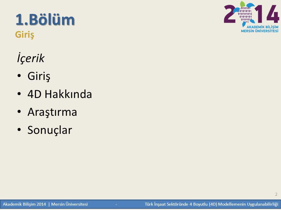 Akademik Bilişim 2014 | Mersin Üniversitesi - Türk İnşaat Sektöründe 4 Boyutlu (4D) Modellemenin Uygulanabilirliği 2 1.Bölüm Giriş İçerik • Giriş • 4D