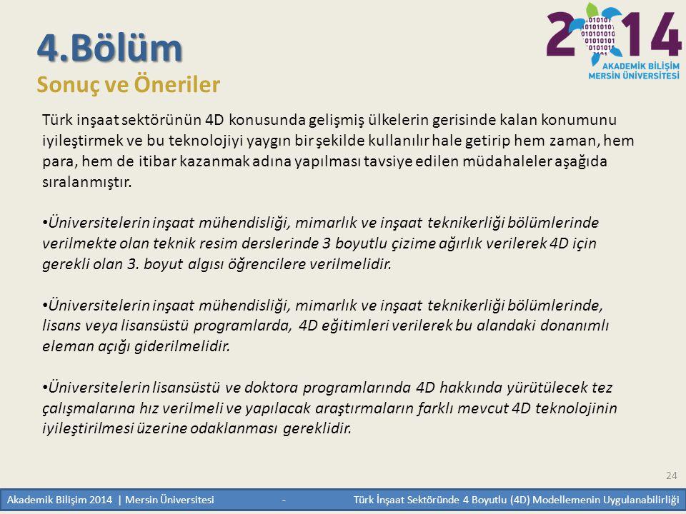 24 4.Bölüm Sonuç ve Öneriler Türk inşaat sektörünün 4D konusunda gelişmiş ülkelerin gerisinde kalan konumunu iyileştirmek ve bu teknolojiyi yaygın bir