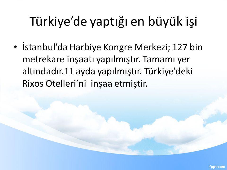 Türkiye'de yaptığı en büyük işi • İstanbul'da Harbiye Kongre Merkezi; 127 bin metrekare inşaatı yapılmıştır. Tamamı yer altındadır.11 ayda yapılmıştır
