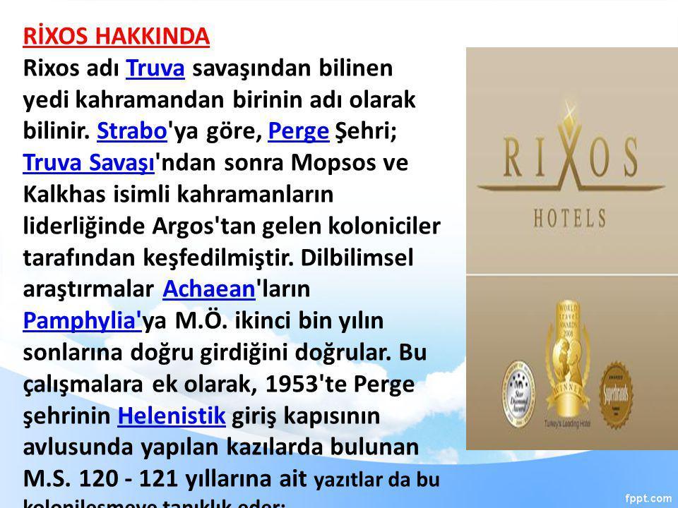 RİXOS HAKKINDA Rixos adı Truva savaşından bilinen yedi kahramandan birinin adı olarak bilinir. Strabo'ya göre, Perge Şehri; Truva Savaşı'ndan sonra Mo