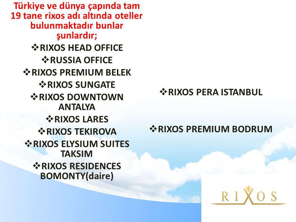 Türkiye ve dünya çapında tam 19 tane rixos adı altında oteller bulunmaktadır bunlar şunlardır;  RIXOS HEAD OFFICE  RUSSIA OFFICE  RIXOS PREMIUM BELEK  RIXOS SUNGATE  RIXOS DOWNTOWN ANTALYA  RIXOS LARES  RIXOS TEKIROVA  RIXOS ELYSIUM SUITES TAKSIM  RIXOS RESIDENCES BOMONTY(daire)  RIXOS PERA ISTANBUL  RIXOS PREMIUM BODRUM