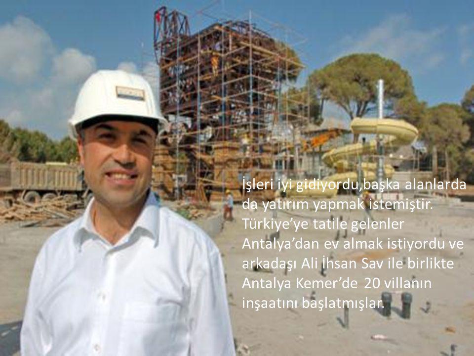 İşleri iyi gidiyordu,başka alanlarda da yatırım yapmak istemiştir. Türkiye'ye tatile gelenler Antalya'dan ev almak istiyordu ve arkadaşı Ali İhsan Sav