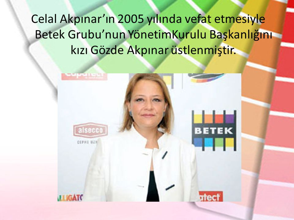Celal Akpınar'ın 2005 yılında vefat etmesiyle Betek Grubu'nun YönetimKurulu Başkanlığını kızı Gözde Akpınar üstlenmiştir.