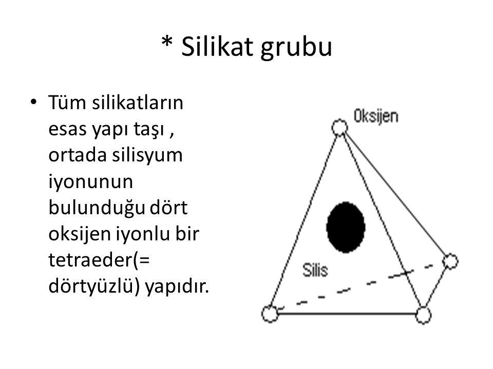 * Silikat grubu • Tüm silikatların esas yapı taşı, ortada silisyum iyonunun bulunduğu dört oksijen iyonlu bir tetraeder(= dörtyüzlü) yapıdır.
