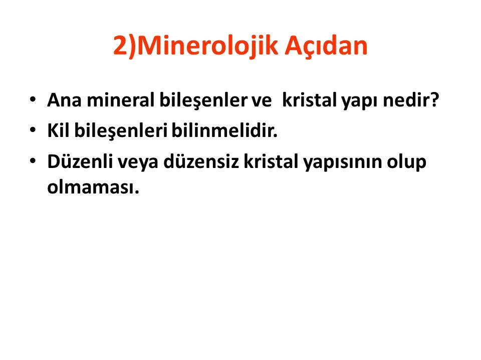 2)Minerolojik Açıdan • Ana mineral bileşenler ve kristal yapı nedir? • Kil bileşenleri bilinmelidir. • Düzenli veya düzensiz kristal yapısının olup ol