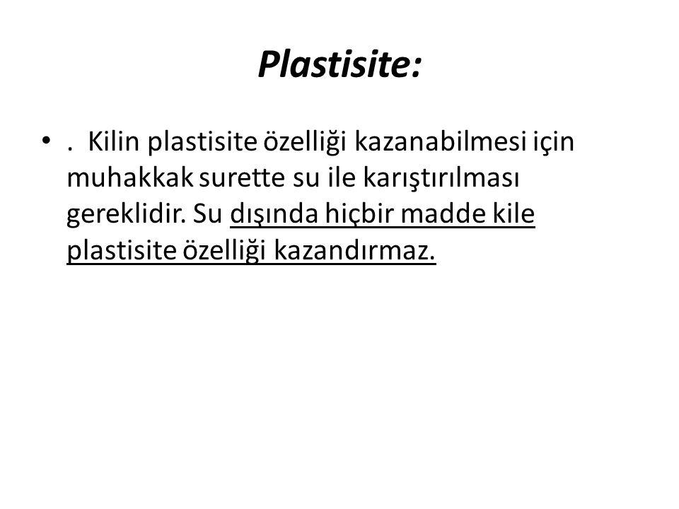 Plastisite: •. Kilin plastisite özelliği kazanabilmesi için muhakkak surette su ile karıştırılması gereklidir. Su dışında hiçbir madde kile plastisite