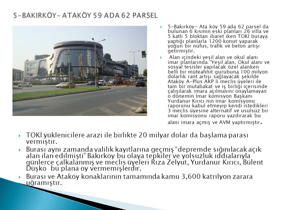  5-Bakırköy- Ata köy 59 ada 62 parsel da bulunan 6 kısmın eski planları 26 villa ve 5 katlı 5 bloktan ibaret iken TOKİ buraya yaptığı planlarla 1200 konut yaparak yoğun bir nüfus, trafik ve beton artışı getirmiştir.