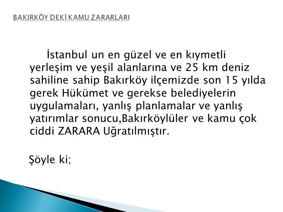 İstanbul un en güzel ve en kıymetli yerleşim ve yeşil alanlarına ve 25 km deniz sahiline sahip Bakırköy ilçemizde son 15 yılda gerek Hükümet ve gerekse belediyelerin uygulamaları, yanlış planlamalar ve yanlış yatırımlar sonucu,Bakırköylüler ve kamu çok ciddi ZARARA Uğratılmıştır.