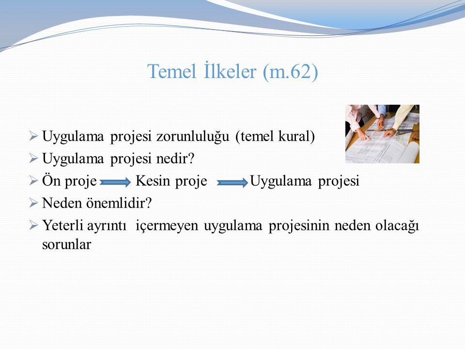 Temel İlkeler (m.62)  Uygulama projesi zorunluluğu (temel kural)  Uygulama projesi nedir?  Ön proje Kesin proje Uygulama projesi  Neden önemlidir?