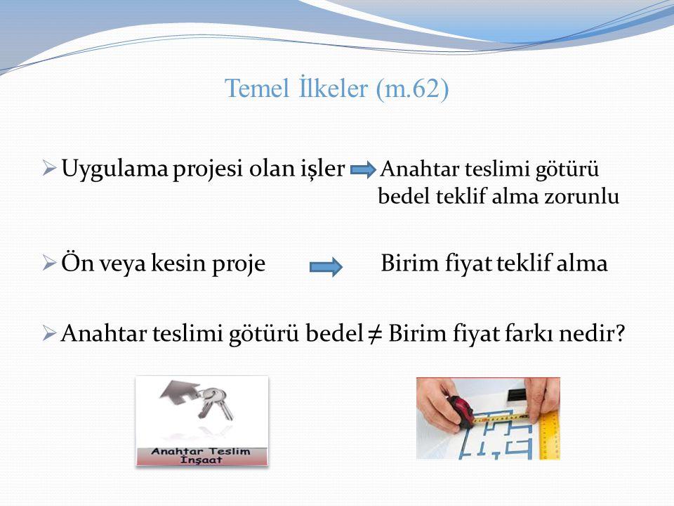 Temel İlkeler (m.62)  Uygulama projesi olan işler Anahtar teslimi götürü bedel teklif alma zorunlu  Ön veya kesin proje Birim fiyat teklif alma  An