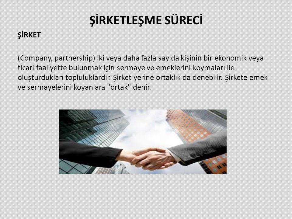 ŞİRKETLEŞME SÜRECİ ŞİRKET (Company, partnership) iki veya daha fazla sayıda kişinin bir ekonomik veya ticari faaliyette bulunmak için sermaye ve emekl