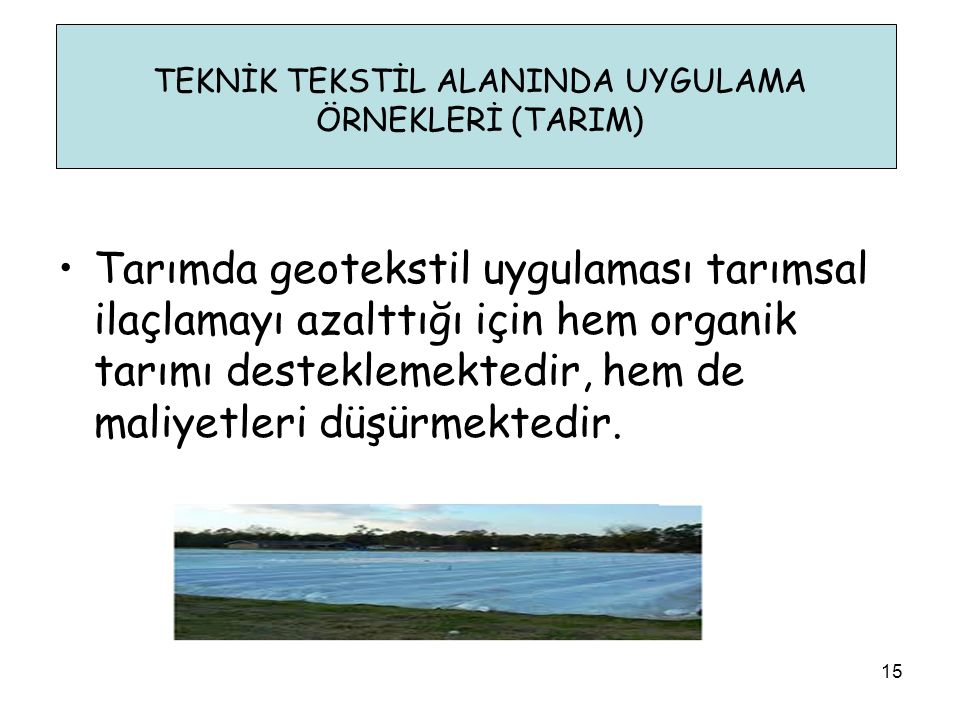•Tarımda geotekstil uygulaması tarımsal ilaçlamayı azalttığı için hem organik tarımı desteklemektedir, hem de maliyetleri düşürmektedir. TEKNİK TEKSTİ