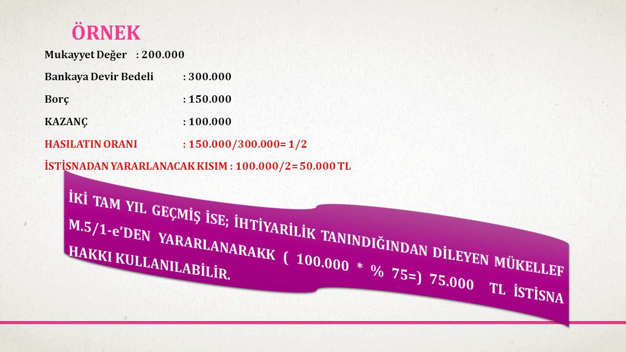 ÖRNEK Mukayyet Değer: 200.000 Bankaya Devir Bedeli: 300.000 Borç: 150.000 KAZANÇ: 100.000 HASILATIN ORANI: 150.000/300.000= 1/2 İSTİSNADAN YARARLANACA