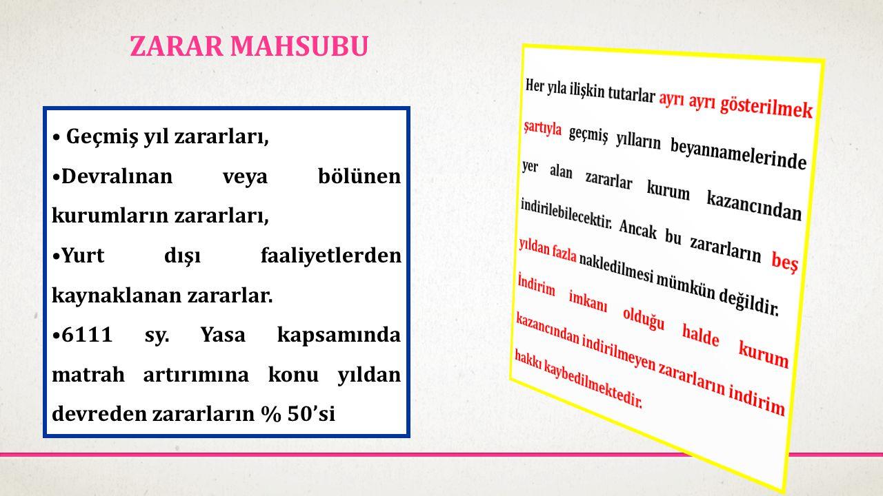 ZARAR MAHSUBU • Geçmiş yıl zararları, •Devralınan veya bölünen kurumların zararları, •Yurt dışı faaliyetlerden kaynaklanan zararlar. •6111 sy. Yasa ka