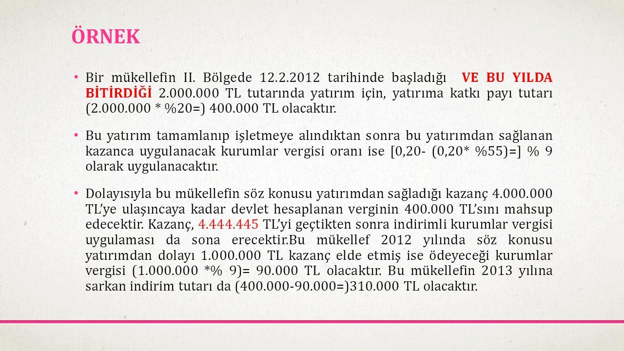 ÖRNEK • Bir mükellefin II. Bölgede 12.2.2012 tarihinde başladığı VE BU YILDA BİTİRDİĞİ 2.000.000 TL tutarında yatırım için, yatırıma katkı payı tutarı