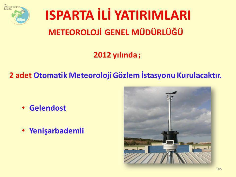 ISPARTA İLİ YATIRIMLARI METEOROLOJİ GENEL MÜDÜRLÜĞÜ 2012 yılında ; 2 adet Otomatik Meteoroloji Gözlem İstasyonu Kurulacaktır. 105 • Gelendost • Yenişa