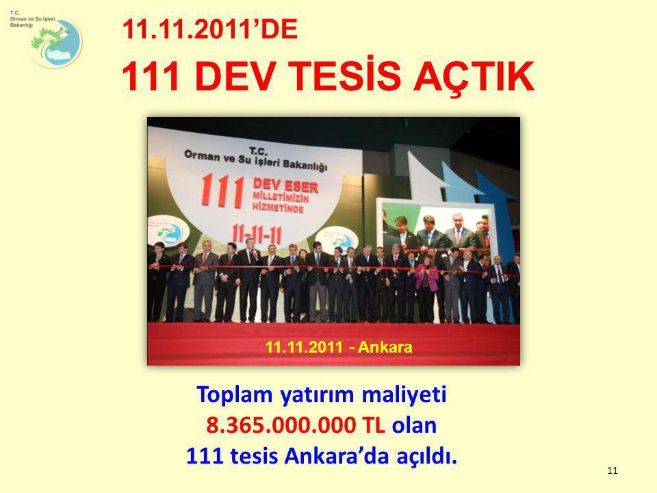 11 111 DEV TESİS AÇTIK 11.11.2011'DE Toplam yatırım maliyeti 8.365.000.000 TL olan 111 tesis Ankara'da açıldı. 11.11.2011 - Ankara