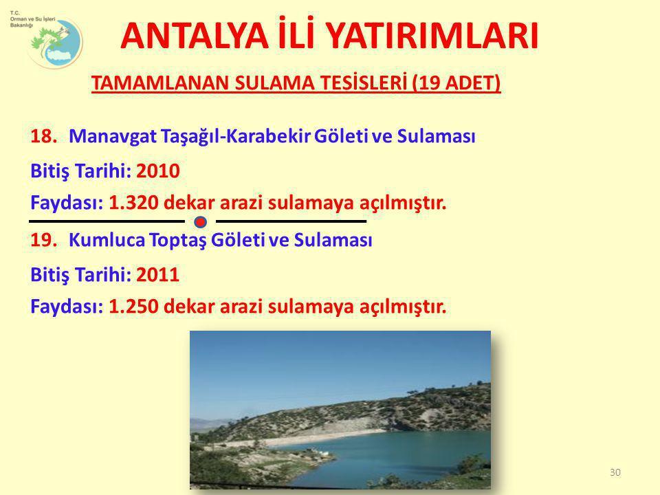 TAMAMLANAN SULAMA TESİSLERİ (19 ADET) 18.Manavgat Taşağıl-Karabekir Göleti ve Sulaması Bitiş Tarihi: 2010 Faydası: 1.320 dekar arazi sulamaya açılmışt