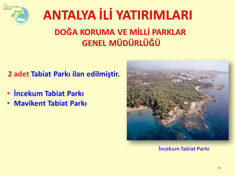 ANTALYA İLİ YATIRIMLARI DOĞA KORUMA VE MİLLİ PARKLAR GENEL MÜDÜRLÜĞÜ 49 2 adet Tabiat Parkı ilan edilmiştir. • İncekum Tabiat Parkı • Mavikent Tabiat