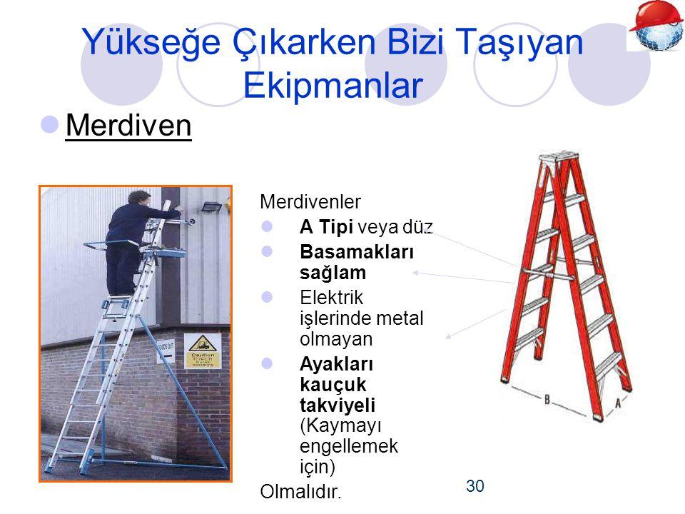 Yükseğe Çıkarken Bizi Taşıyan Ekipmanlar  Merdiven 30 Merdivenler  A Tipi veya düz  Basamakları sağlam  Elektrik işlerinde metal olmayan  Ayakları kauçuk takviyeli (Kaymayı engellemek için) Olmalıdır.