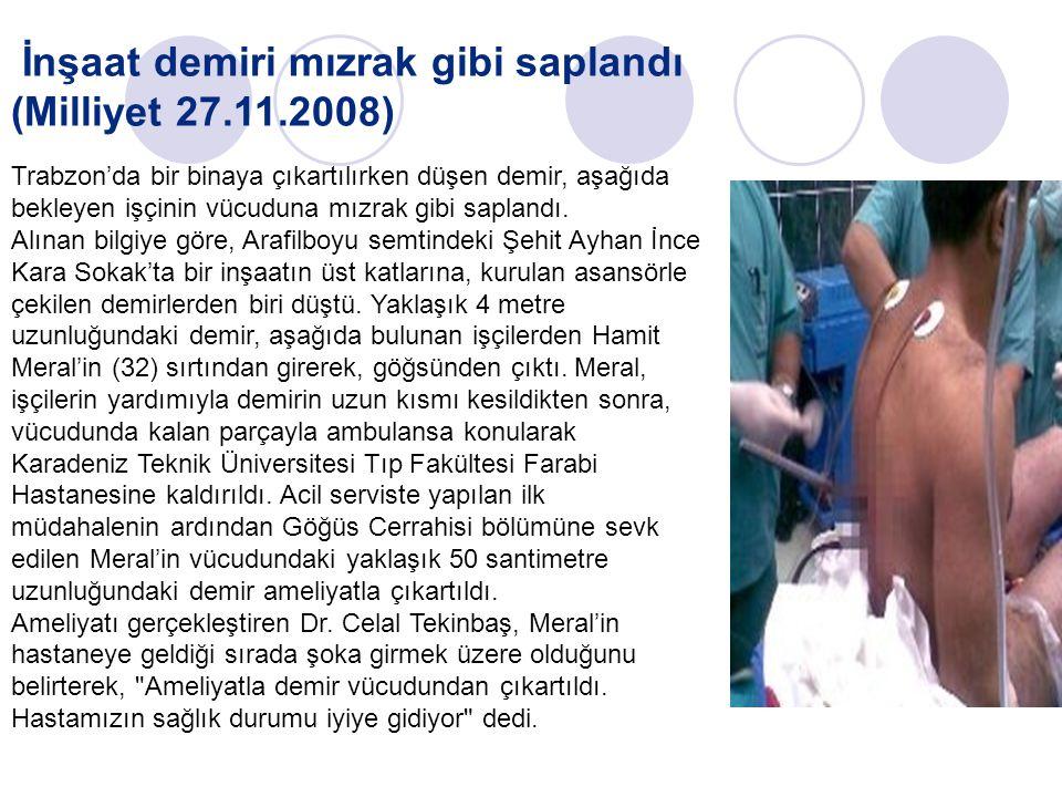 İnşaat demiri mızrak gibi saplandı (Milliyet 27.11.2008) Trabzon'da bir binaya çıkartılırken düşen demir, aşağıda bekleyen işçinin vücuduna mızrak gibi saplandı.