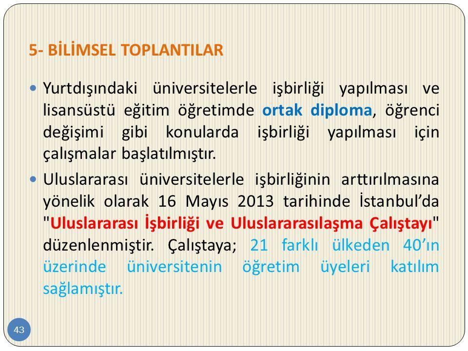 5- BİLİMSEL TOPLANTILAR 43  Yurtdışındaki üniversitelerle işbirliği yapılması ve lisansüstü eğitim öğretimde ortak diploma, öğrenci değişimi gibi kon