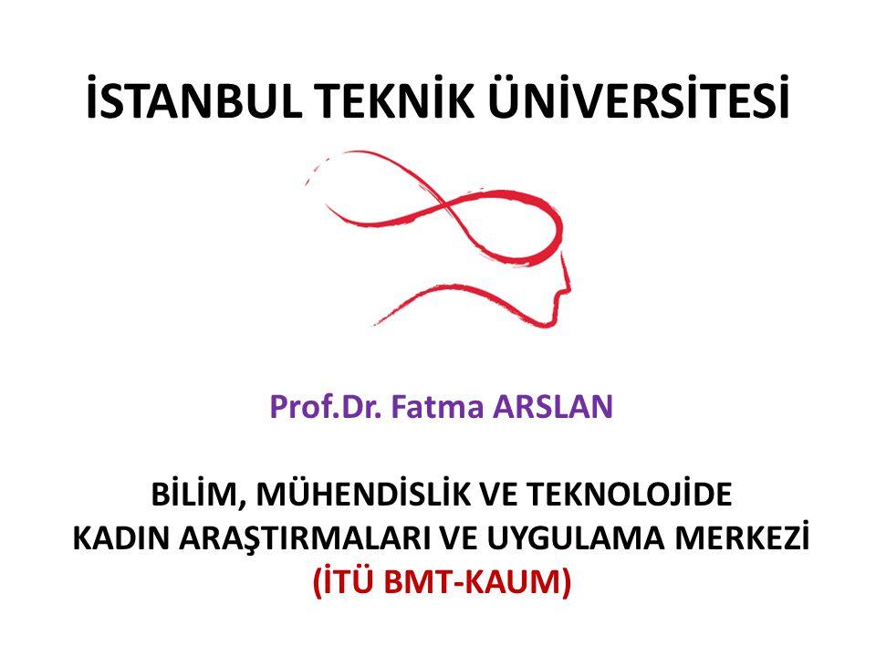 İSTANBUL TEKNİK ÜNİVERSİTESİ Prof.Dr. Fatma ARSLAN BİLİM, MÜHENDİSLİK VE TEKNOLOJİDE KADIN ARAŞTIRMALARI VE UYGULAMA MERKEZİ (İTÜ BMT-KAUM)