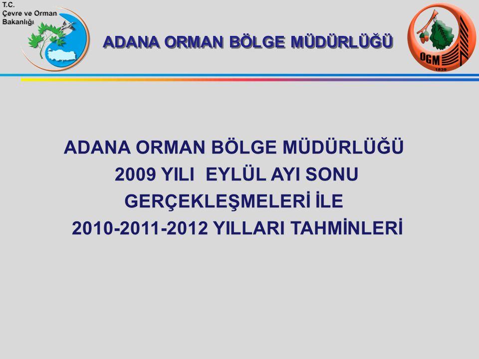 ADANA ORMAN BÖLGE MÜDÜRLÜĞÜ 2009 YILI EYLÜL AYI SONU GERÇEKLEŞMELERİ İLE 2010-2011-2012 YILLARI TAHMİNLERİ