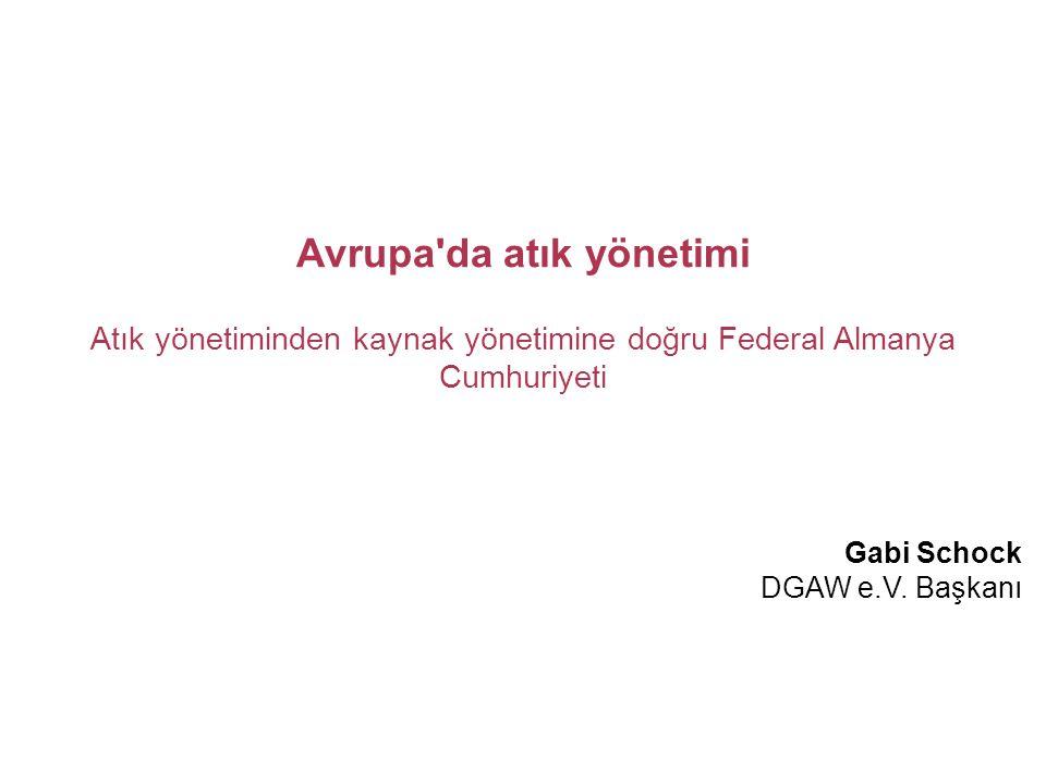 Avrupa'da atık yönetimi Atık yönetiminden kaynak yönetimine doğru Federal Almanya Cumhuriyeti Gabi Schock DGAW e.V. Başkanı