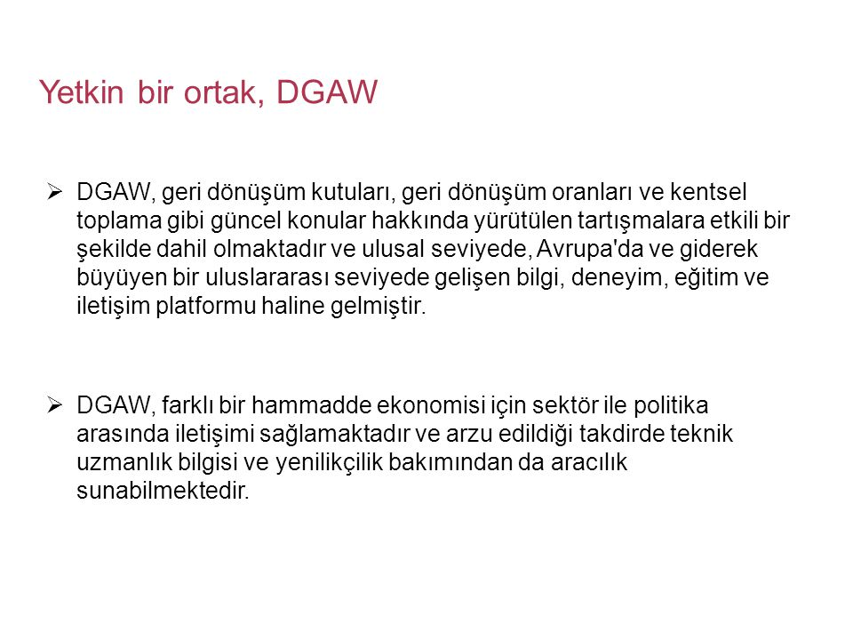 Yetkin bir ortak, DGAW  DGAW, geri dönüşüm kutuları, geri dönüşüm oranları ve kentsel toplama gibi güncel konular hakkında yürütülen tartışmalara etkili bir şekilde dahil olmaktadır ve ulusal seviyede, Avrupa da ve giderek büyüyen bir uluslararası seviyede gelişen bilgi, deneyim, eğitim ve iletişim platformu haline gelmiştir.