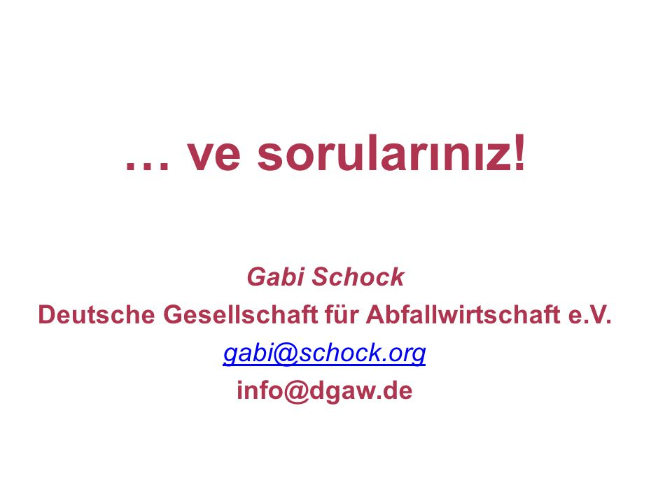 … ve sorularınız! Gabi Schock Deutsche Gesellschaft für Abfallwirtschaft e.V. gabi@schock.org info@dgaw.de