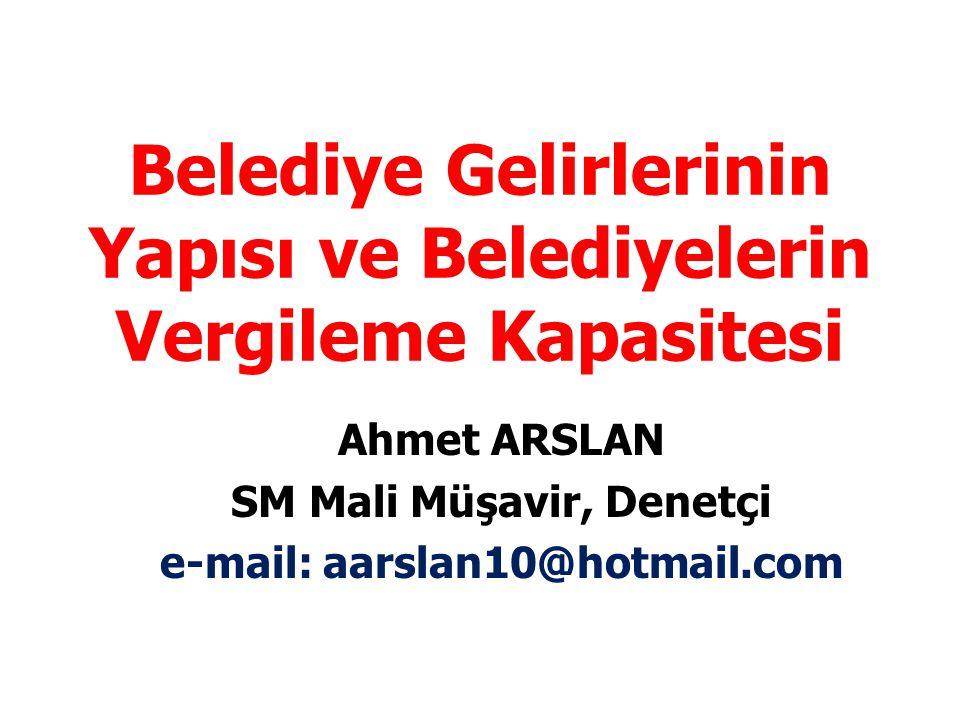 Belediye Gelirlerinin Yapısı ve Belediyelerin Vergileme Kapasitesi Ahmet ARSLAN SM Mali Müşavir, Denetçi e-mail: aarslan10@hotmail.com