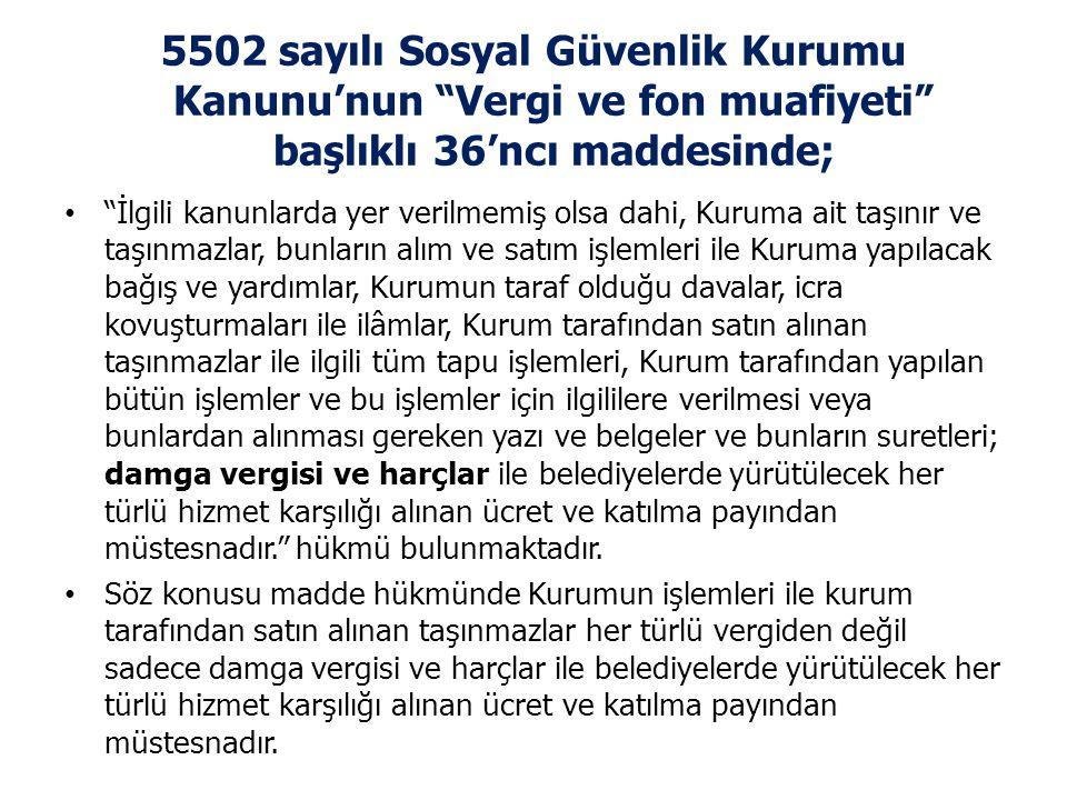 """5502 sayılı Sosyal Güvenlik Kurumu Kanunu'nun """"Vergi ve fon muafiyeti"""" başlıklı 36'ncı maddesinde; • """"İlgili kanunlarda yer verilmemiş olsa dahi, Kuru"""
