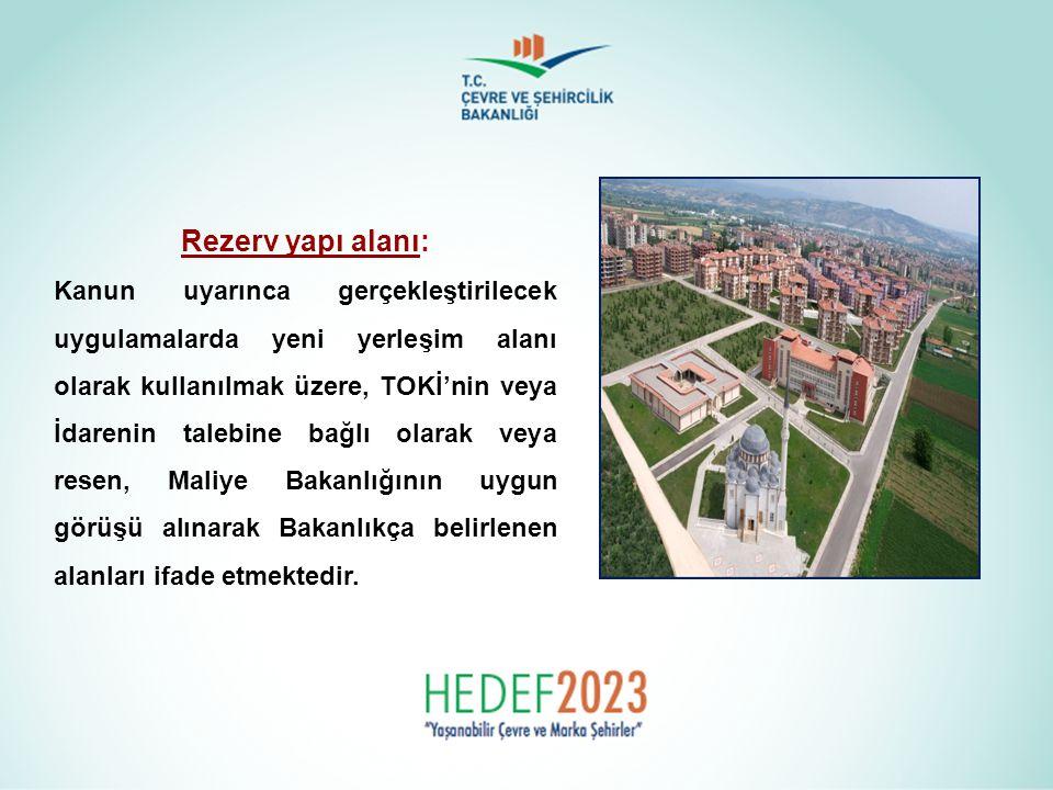 Rezerv yapı alanı: Kanun uyarınca gerçekleştirilecek uygulamalarda yeni yerleşim alanı olarak kullanılmak üzere, TOKİ'nin veya İdarenin talebine bağlı