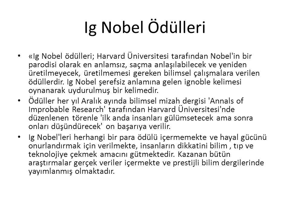 Ig Nobel Ödülleri • «Ig Nobel ödülleri; Harvard Üniversitesi tarafından Nobel in bir parodisi olarak en anlamsız, saçma anlaşılabilecek ve yeniden üretilmeyecek, üretilmemesi gereken bilimsel çalışmalara verilen ödüllerdir.