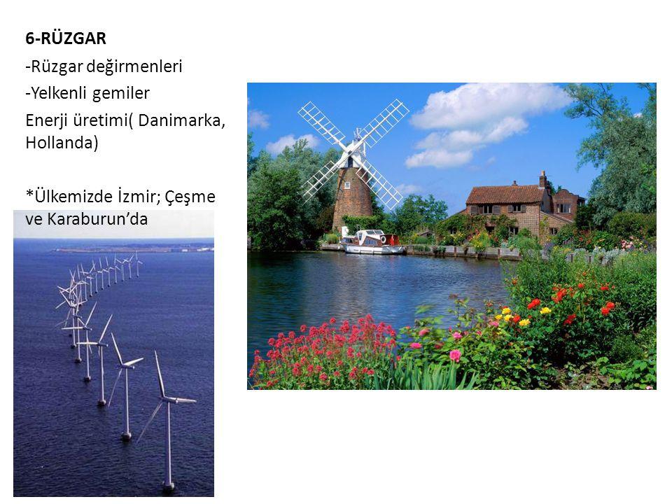 6-RÜZGAR -Rüzgar değirmenleri -Yelkenli gemiler Enerji üretimi( Danimarka, Hollanda) *Ülkemizde İzmir; Çeşme ve Karaburun'da