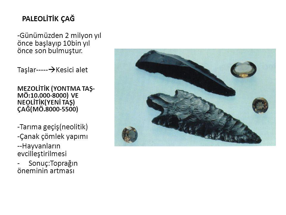 PALEOLİTİK ÇAĞ -Günümüzden 2 milyon yıl önce başlayıp 10bin yıl önce son bulmuştur. Taşlar-----  Kesici alet MEZOLİTİK (YONTMA TAŞ- MÖ:10.000-8000) V