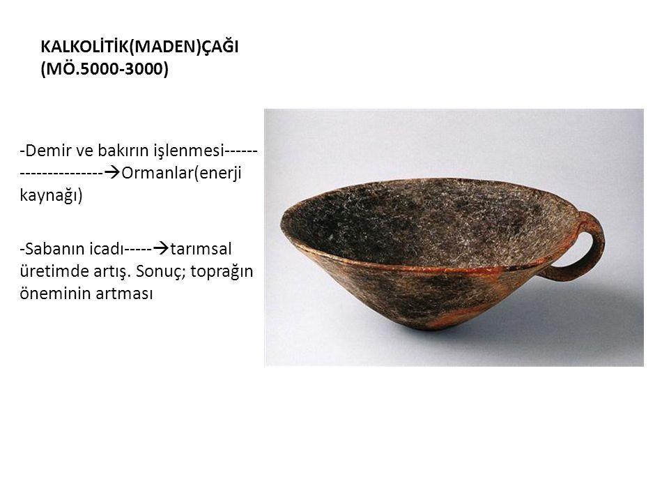 KALKOLİTİK(MADEN)ÇAĞI (MÖ.5000-3000) -Demir ve bakırın işlenmesi------ ---------------  Ormanlar(enerji kaynağı) -Sabanın icadı-----  tarımsal üreti