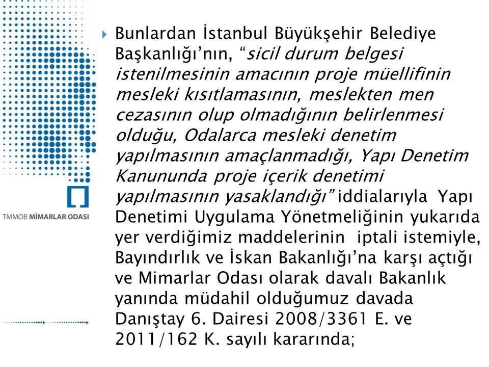  Bunlardan İstanbul Büyükşehir Belediye Başkanlığı'nın, sicil durum belgesi istenilmesinin amacının proje müellifinin mesleki kısıtlamasının, meslekten men cezasının olup olmadığının belirlenmesi olduğu, Odalarca mesleki denetim yapılmasının amaçlanmadığı, Yapı Denetim Kanununda proje içerik denetimi yapılmasının yasaklandığı iddialarıyla Yapı Denetimi Uygulama Yönetmeliğinin yukarıda yer verdiğimiz maddelerinin iptali istemiyle, Bayındırlık ve İskan Bakanlığı'na karşı açtığı ve Mimarlar Odası olarak davalı Bakanlık yanında müdahil olduğumuz davada Danıştay 6.