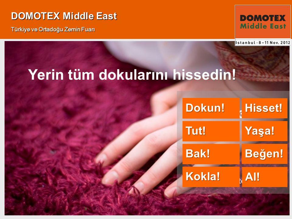 10 DOMOTEX Middle East Türkiye ve Ortadoğu Zemin Fuarı ! Yerin tüm dokularını hissedin! Dokun! Tut! Bak! Kokla! Hisset! Yaşa! Beğen! Al!