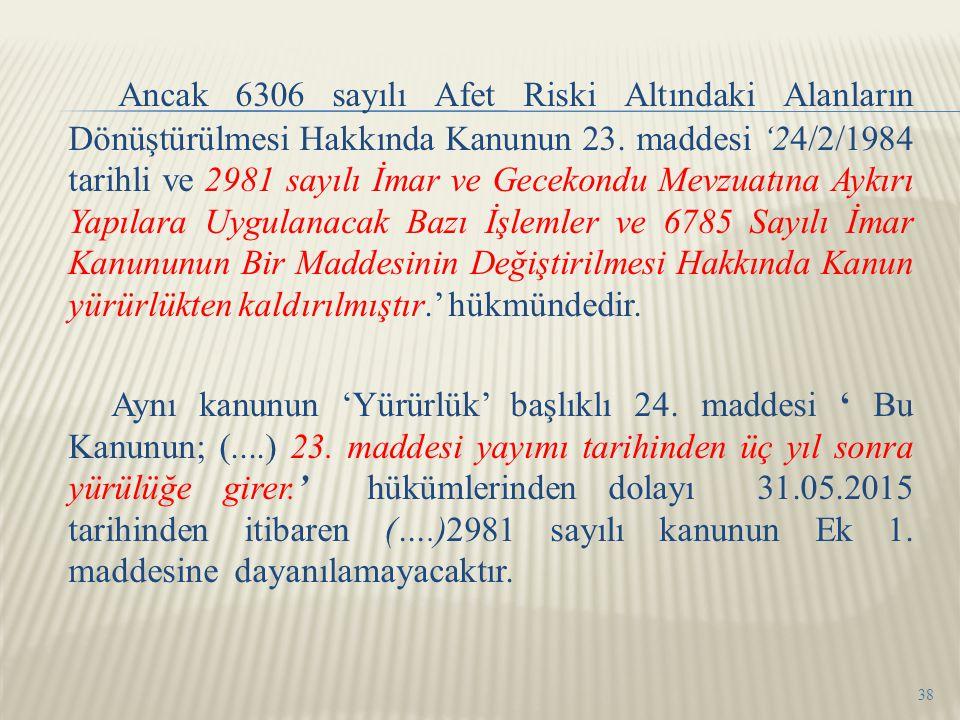 Ancak 6306 sayılı Afet Riski Altındaki Alanların Dönüştürülmesi Hakkında Kanunun 23. maddesi '24/2/1984 tarihli ve 2981 sayılı İmar ve Gecekondu Mevzu