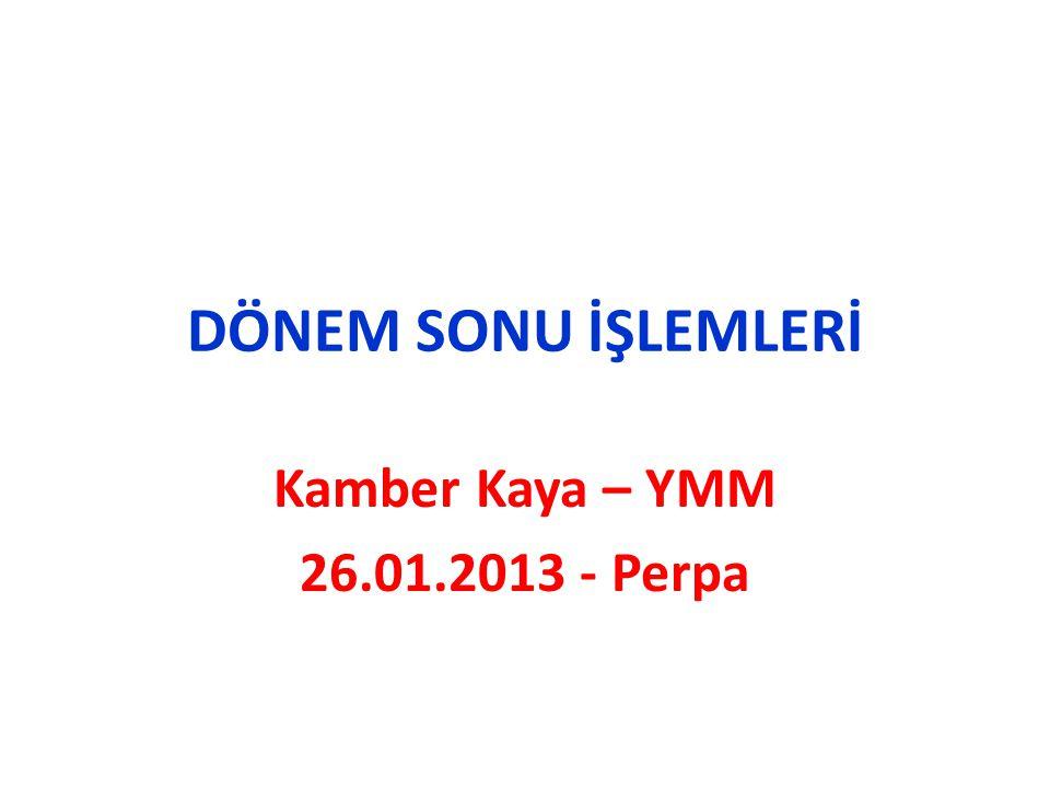 DÖNEM SONU İŞLEMLERİ Kamber Kaya – YMM 26.01.2013 - Perpa