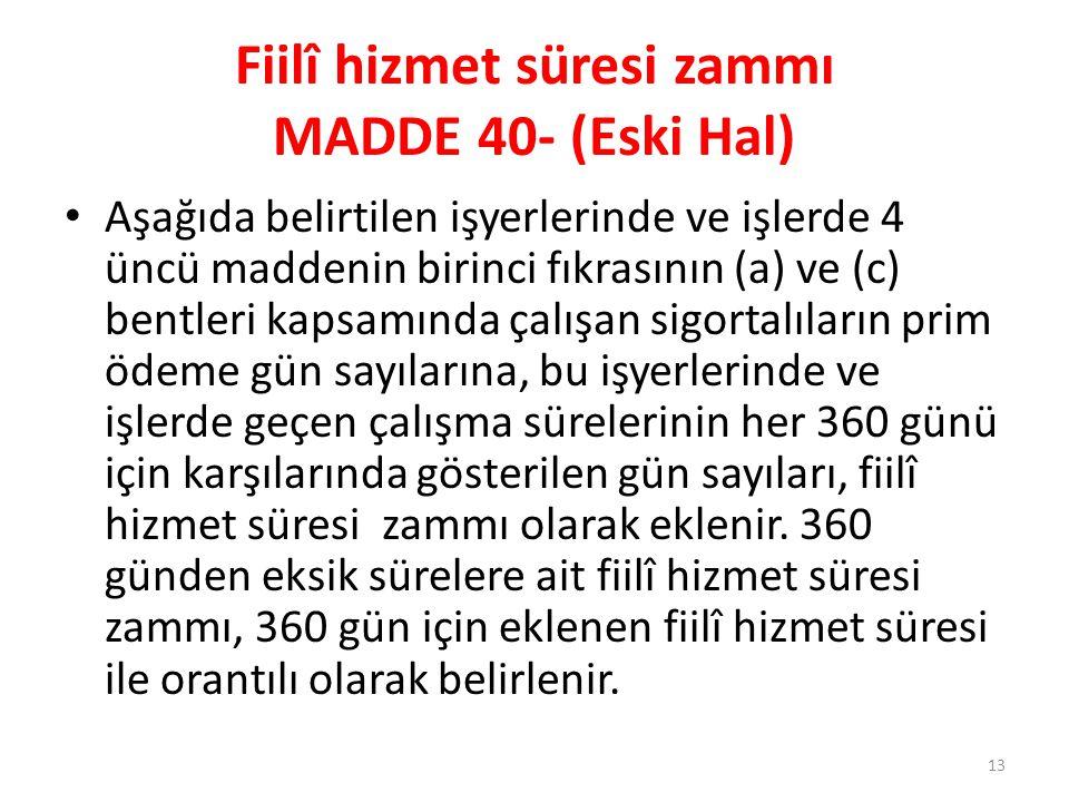 Fiilî hizmet süresi zammı MADDE 40- (Eski Hal) • Aşağıda belirtilen işyerlerinde ve işlerde 4 üncü maddenin birinci fıkrasının (a) ve (c) bentleri kap