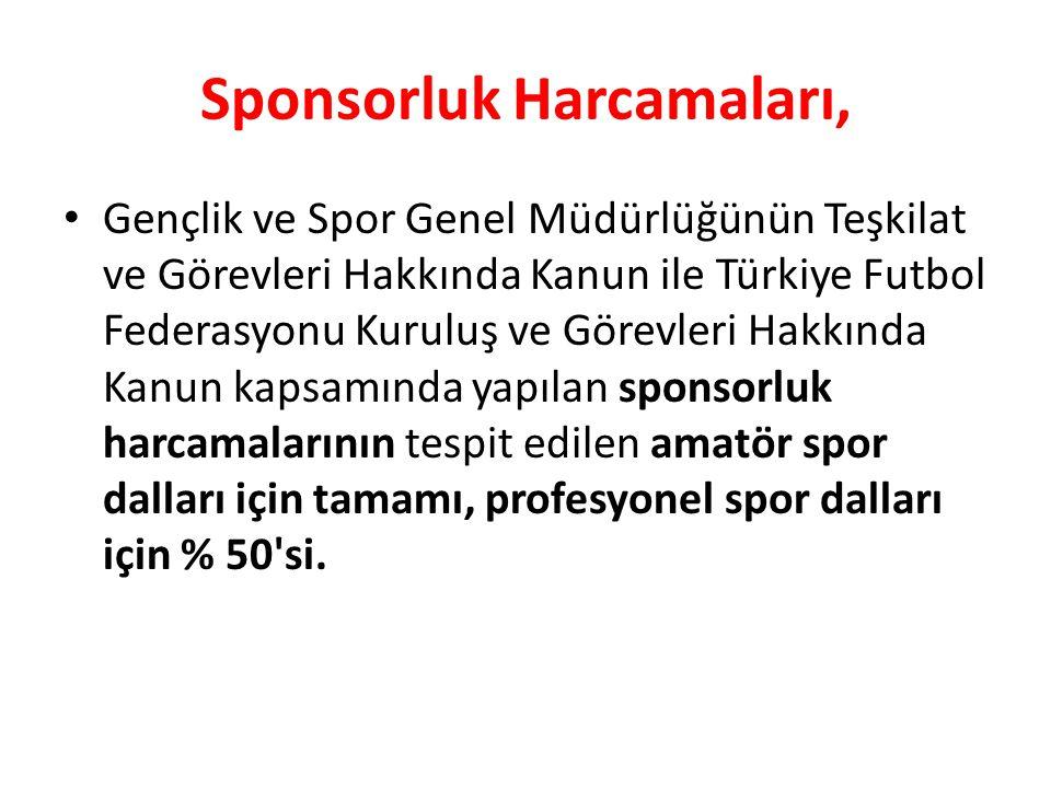 Sponsorluk Harcamaları, • Gençlik ve Spor Genel Müdürlüğünün Teşkilat ve Görevleri Hakkında Kanun ile Türkiye Futbol Federasyonu Kuruluş ve Görevleri Hakkında Kanun kapsamında yapılan sponsorluk harcamalarının tespit edilen amatör spor dalları için tamamı, profesyonel spor dalları için % 50 si.