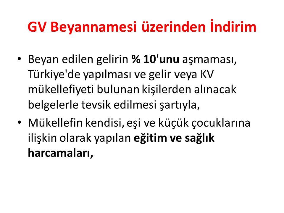 GV Beyannamesi üzerinden İndirim • Beyan edilen gelirin % 10 unu aşmaması, Türkiye de yapılması ve gelir veya KV mükellefiyeti bulunan kişilerden alınacak belgelerle tevsik edilmesi şartıyla, • Mükellefin kendisi, eşi ve küçük çocuklarına ilişkin olarak yapılan eğitim ve sağlık harcamaları,