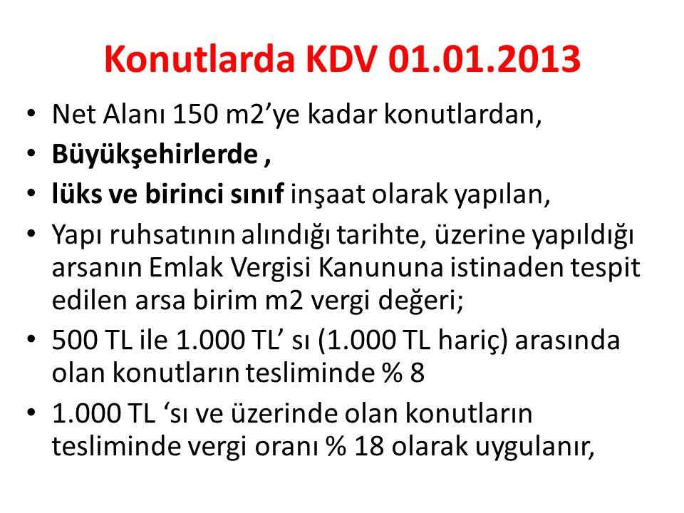 Konutlarda KDV 01.01.2013 • Net Alanı 150 m2'ye kadar konutlardan, • Büyükşehirlerde, • lüks ve birinci sınıf inşaat olarak yapılan, • Yapı ruhsatının alındığı tarihte, üzerine yapıldığı arsanın Emlak Vergisi Kanununa istinaden tespit edilen arsa birim m2 vergi değeri; • 500 TL ile 1.000 TL' sı (1.000 TL hariç) arasında olan konutların tesliminde % 8 • 1.000 TL 'sı ve üzerinde olan konutların tesliminde vergi oranı % 18 olarak uygulanır,