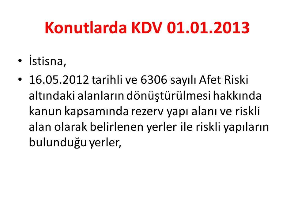 Konutlarda KDV 01.01.2013 • İstisna, • 16.05.2012 tarihli ve 6306 sayılı Afet Riski altındaki alanların dönüştürülmesi hakkında kanun kapsamında rezerv yapı alanı ve riskli alan olarak belirlenen yerler ile riskli yapıların bulunduğu yerler,