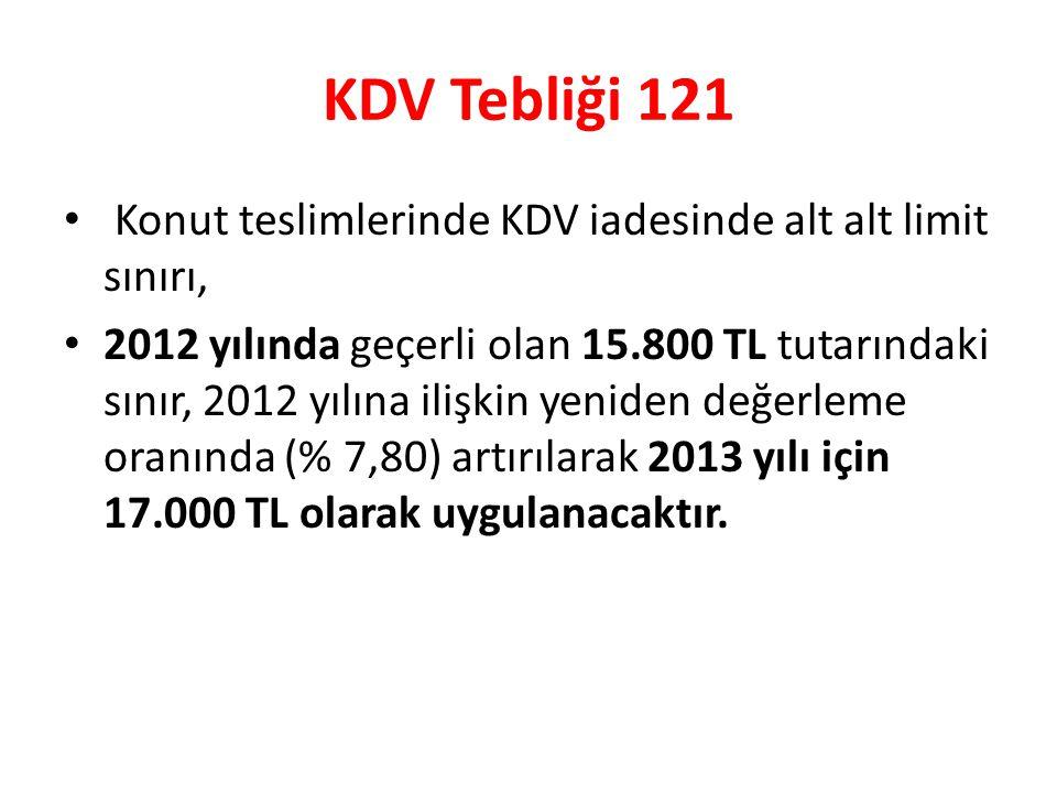 KDV Tebliği 121 • Konut teslimlerinde KDV iadesinde alt alt limit sınırı, • 2012 yılında geçerli olan 15.800 TL tutarındaki sınır, 2012 yılına ilişkin yeniden değerleme oranında (% 7,80) artırılarak 2013 yılı için 17.000 TL olarak uygulanacaktır.